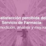 Satisfacción percibida del Servicio de Farmacia: medición, análisis y mejora