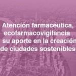 Atención farmacéutica, ecofarmacovigilancia y su aporte en la creación de ciudades sostenibles